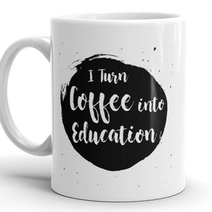 I Turn Coffee Into Education - Funny Coffee Mug For Teacher