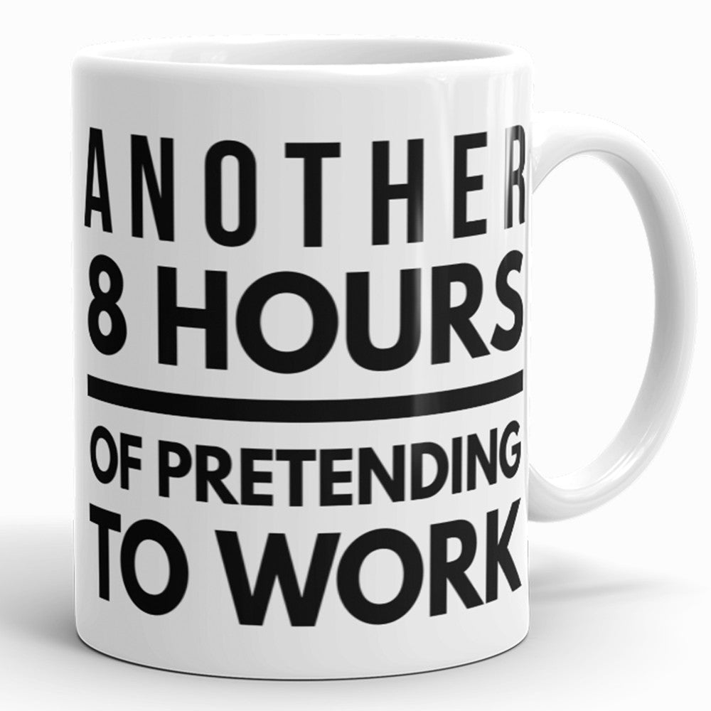 Another 8 Hours Of Pretending To Work - Funny Coffee Mug For Office