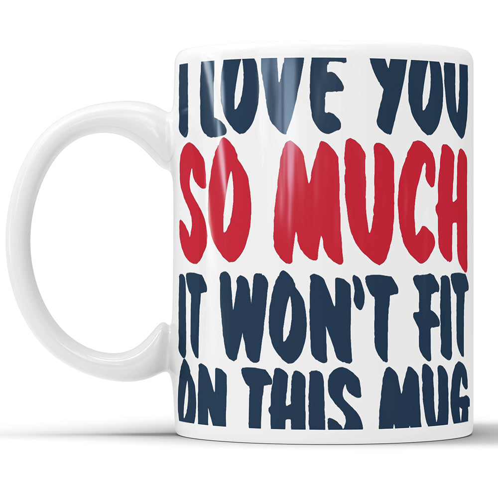 I Love You So Much It Won't Fit On This Mug