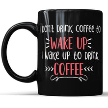 I Don't Drink Coffee To Wake Up - I Wake Up To Drink Coffee