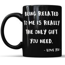 Being Related To Me Is Really The Only Gift You Need - Funny Mug For Sibling Sister or Brother