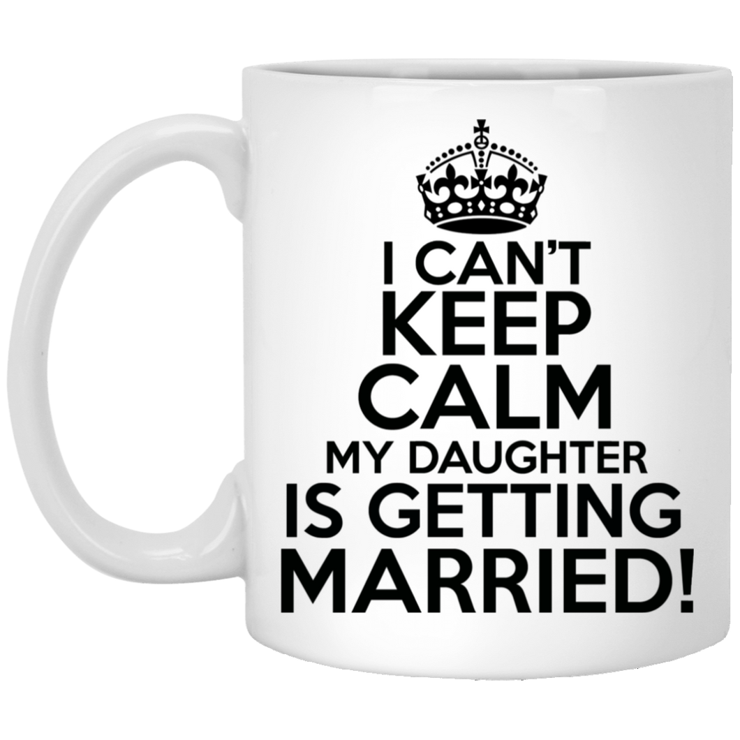 I Can't Keep Calm My Daughter is Getting Married 11 oz. White Mug