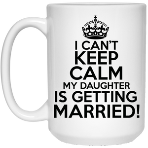 I Can't Keep Calm My Daughter is Getting Married 15 oz. White Mug