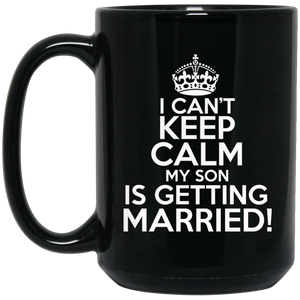 I Can't Keep Calm My Son is Getting Married 15 oz. Black Mug