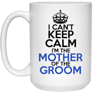 I Can't Keep Calm I'm The Mother Of The Groom 15 oz. White Mug