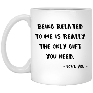 Being Related To Me Is Really The Only Gift You Need 11 oz. White Mug