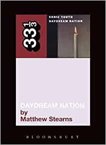 "Sonic Youth's ""Daydream Nation"" (33 1/3 series) Paperback – 15 Apr 2009 by Matthew Stearns"