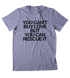 You Can't Buy Love But You Can Rescue It Shirt Funny Cat Dog Lover Animal Rights Activist Clothing Tumblr T-shirt