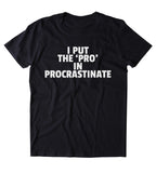 I Put The 'Pro' In Procrastinate Shirt Funny Sarcastic Procrastinator Sarcasm T-shirt