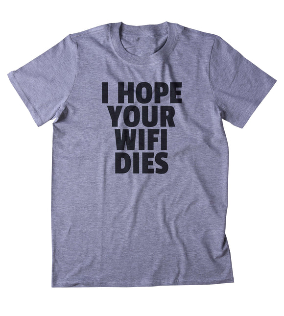 I Hope Your Wifi Dies Shirt Funny Internet Addict Social Media Blogger Tumblr Sarcastic Clothing T-shirt