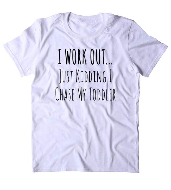 I Work Out Just Kidding I Chase Toddler Shirt Funny Parent Dad Mom Wife T-shirt