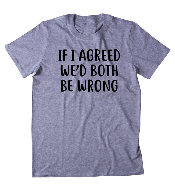 If I Agreed We'd Both Be Wrong Shirt Funny Sarcastic Saying Attitude T-shirt