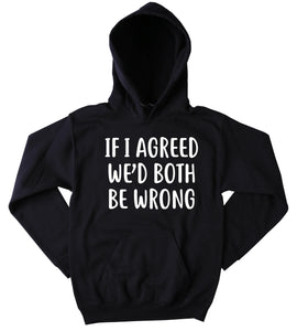 If I Agreed We'd Both Be Wrong Hoodie Funny Sarcasm Attitude Tumblr Sweatshirt
