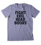 Fight Evil Read Books Shirt Funny Bookworm Reader Nerdy T-shirt