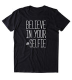 Believe In Your Selfie Shirt Funny Internet Photography Social Media Sassy Clothing T-shirt