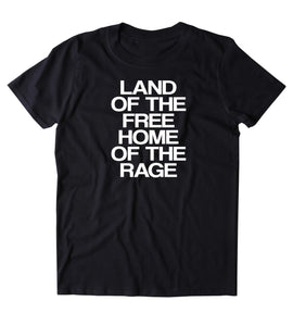 Land Of The Free Home Of The Rage Shirt Funny Party Drinking Drunk Freedom USA Merica Tumblr T-shirt