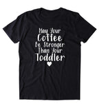 May Your Coffee Be Stronger Than Your Toddler Shirt Funny Cute Toddler Mom Wife T-shirt