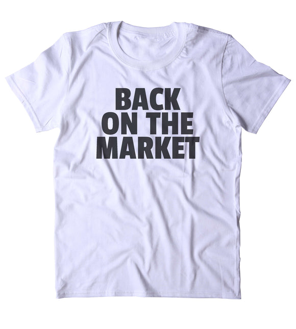 Back On The Market Shirt Funny Sarcastic Ex Boyfriend Girlfriend Single Relationship T-shirt