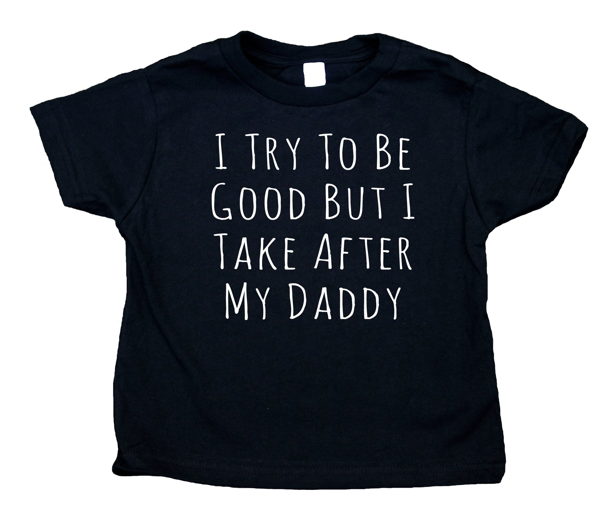 I Try To Be Good Back I Take After My Daddy Toddler Shirt Funny Dad Boy Girl Kids Birthday Clothing