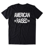 American Raised Shirt USA Freedom America Proud Patriotic Pride T-shirt