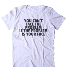 You Can't Face The Problem If The Problem Is Your Face Shirt Funny Sarcastic Attitude Clothing Tumblr T-shirt