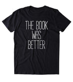 The Book Was Better Shirt Funny Bookworm Reader Nerdy Clothing Tumblr T-shirt