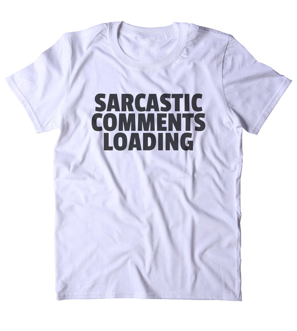 Sarcastic Comments Loading Shirt Funny Sarcastic Anti Social Sarcasm Attitude Clothing Tumblr T-shirt