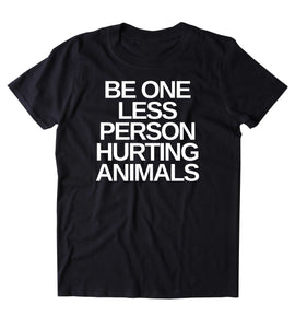 Be One Less Person Hurting Animals Shirt Animal Right Activist Vegan Vegetarian Plant Based Diet T-shirt