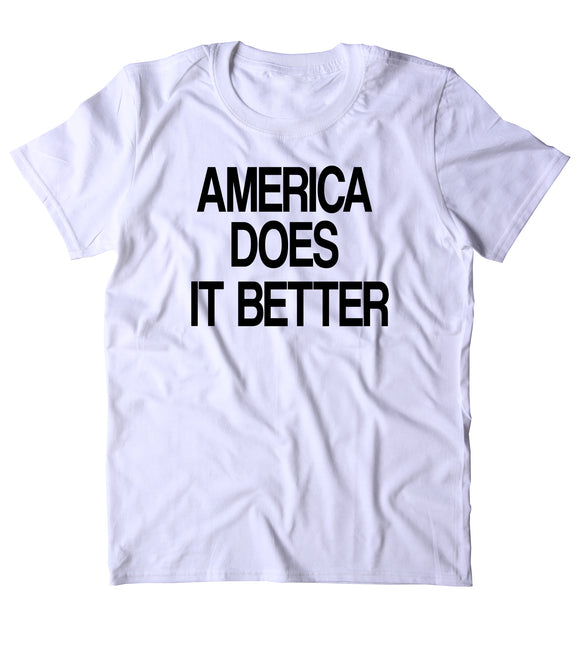 America Does It Better Shirt Funny American Patriotic Pride Freedom Merica T-shirt