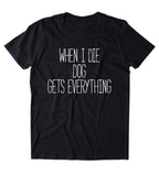 When I Die The Dog Gets Everything Shirt Funny Dog Animal Lover Puppy Clothing Tumblr T-shirt