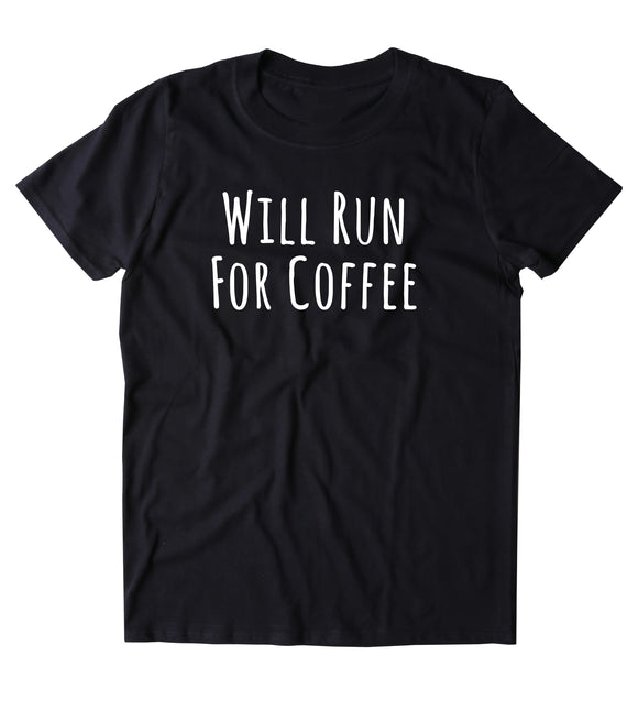 Will Run For Coffee Shirt Funny Work Out Running Caffeine Addict Gift Clothing Tumblr T-shirt