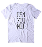 Can You Not Shirt Funny Sarcastic Sassy Attitude Rude T-shirt