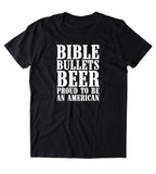 Bible Bullets Beer Proud To Be American Shirt Funny Guns Drinking America Patriotic Pride T-shirt