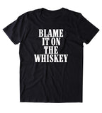Blame It On The Whiskey Shirt Alcohol Drinking Partying Country Southern T-shirt
