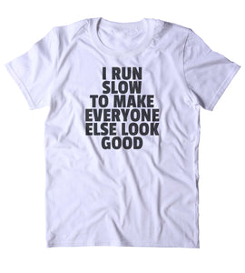 73aa7b650 I Run Slow To Make Everyone Else Look Good Shirt Funny Running Work Out Gym  Runner