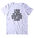 I Run Slow To Make Everyone Else Look Good Shirt Funny Running Work Out Gym Runner T-shirt