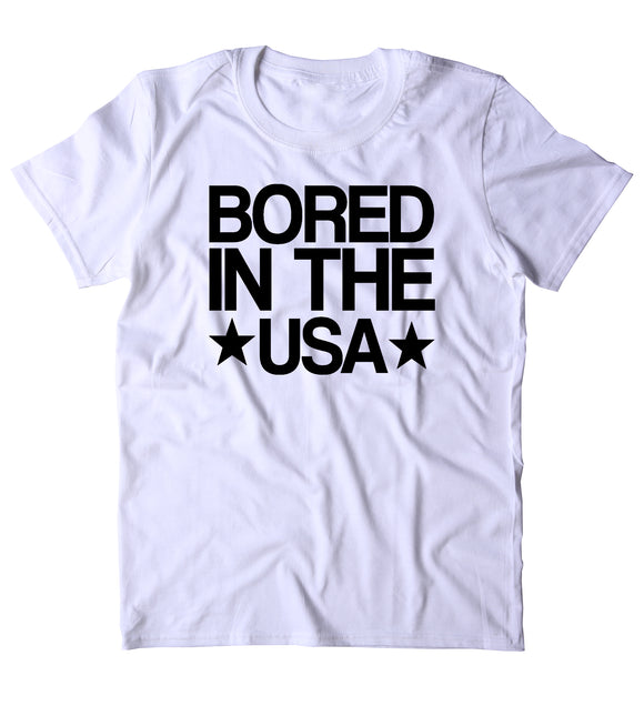 Bored In The USA Shirt Funny American Patriotic Sarcastic Small Town T-shirt