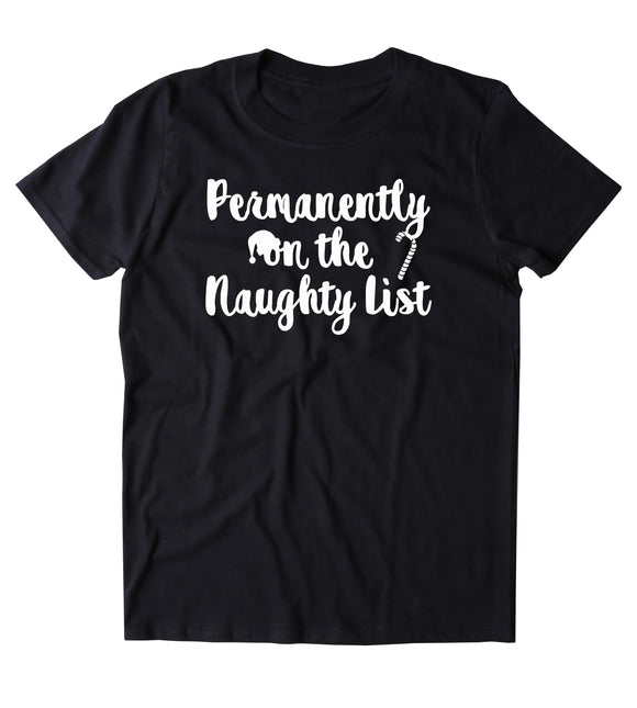 Permanently On The Naughty List Shirt Funny Christmas Santa Clause Xmas Holiday Season Gift Tumblr T-shirt