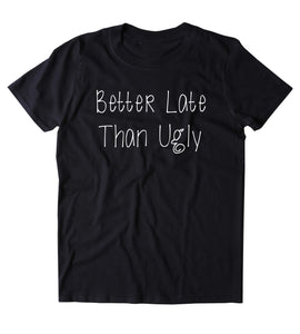Better Late Than Ugly Shirt Funny Mom Tumblr T-shirt