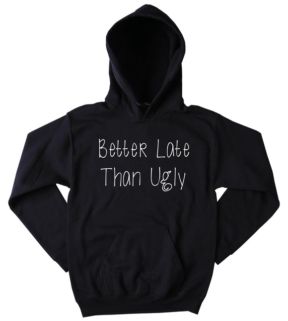 Late Sweatshirt Better Late Than Ugly Slogan Funny Party Getting Ready Tumblr Hoodie