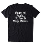 If Guns Kill People Do Pencils Misspell Words Shirt 2nd Amendment Gun Rights NRA T-shirt
