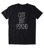Cute But Psycho Shirt Funny Sassy Girl Attitude Psycho T-shirt
