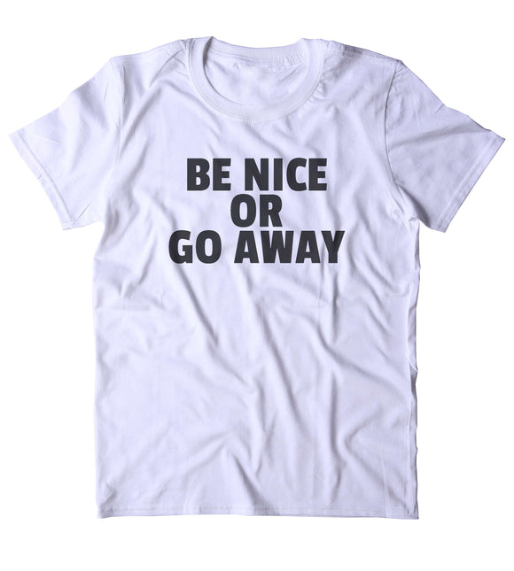 Be Nice Or Go Away Shirt Funny Sarcastic Rude Clothing Tumblr T-shirt