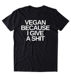 Vegan Because I Give A Sht Shirt Veganism Plant Based Diet Animal Right Activist Clothing Tumblr T-shirt