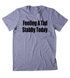 Feeling A Bit Stabby Today Shirt Funny Sarcastic Anti Social T-shirt