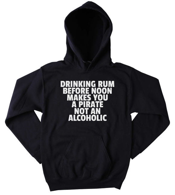 Drinking Hoodie Drinking Rum Before Noon Makes You A Pirate Not An Alcoholic Partying Drinking Weekends Sweatshirt Tumblr Clothing