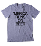 Merica Runs On Beer Shirt Funny Alcohol Party Drinking USA America Tumblr T-shirt