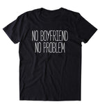 No Boyfriend No Problem Shirt Funny Sarcastic Ex Boyfriend Single Relationship Clothing Tumblr T-shirt