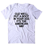 Cuz We'll Put A Boot In Your As It's The American Way Shirt Country Redneck T-shirt
