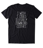 I Wish I Could Illegally Download Clothes Shirt Funny Sarcastic Shopaholic T-shirt